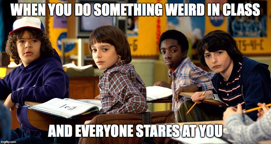 WHEN YOU DO SOMETHING WEIRD IN CLASS AND EVERYONE STARES AT YOU | image tagged in stranger things | made w/ Imgflip meme maker