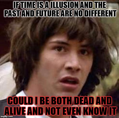 Conspiracy Keanu Meme | IF TIME IS A ILLUSION AND THE PAST AND FUTURE ARE NO DIFFERENT COULD I BE BOTH DEAD AND ALIVE AND NOT EVEN KNOW IT | image tagged in memes,conspiracy keanu | made w/ Imgflip meme maker