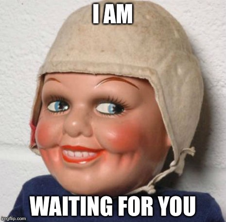 I AM WAITING FOR YOU | image tagged in creepy doll | made w/ Imgflip meme maker