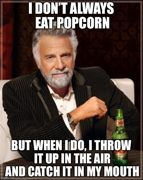 The Most Interesting Man In The World Meme | I DON'T ALWAYS EAT POPCORN BUT WHEN I DO, I THROW IT UP IN THE AIR AND CATCH IT IN MY MOUTH | image tagged in memes,the most interesting man in the world | made w/ Imgflip meme maker