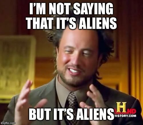 Ancient Aliens Meme | I'M NOT SAYING THAT IT'S ALIENS BUT IT'S ALIENS | image tagged in memes,ancient aliens | made w/ Imgflip meme maker
