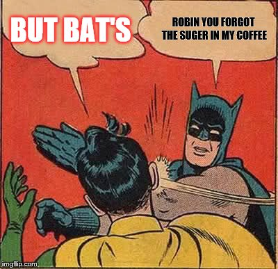 Batman Slapping Robin Meme | BUT BAT'S ROBIN YOU FORGOT THE SUGER IN MY COFFEE | image tagged in memes,batman slapping robin | made w/ Imgflip meme maker