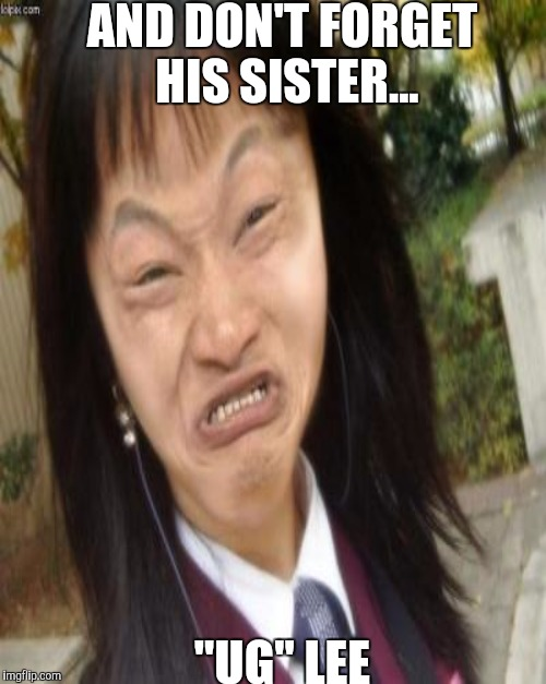 "AND DON'T FORGET HIS SISTER... ""UG"" LEE 