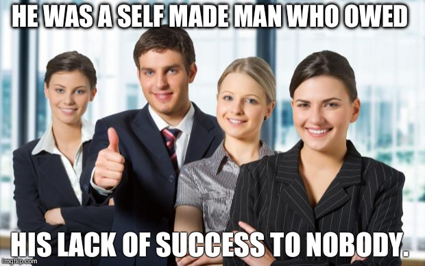 motivated office team | HE WAS A SELF MADE MAN WHO OWED HIS LACK OF SUCCESS TO NOBODY. | image tagged in motivated office team | made w/ Imgflip meme maker