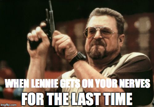 Am I The Only One Around Here Meme | WHEN LENNIE GETS ON YOUR NERVES FOR THE LAST TIME | image tagged in memes,am i the only one around here | made w/ Imgflip meme maker
