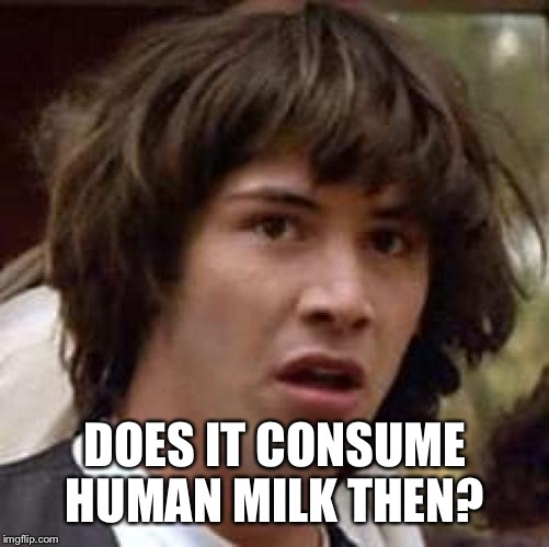 Conspiracy Keanu Meme | DOES IT CONSUME HUMAN MILK THEN? | image tagged in memes,conspiracy keanu | made w/ Imgflip meme maker