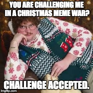 Christmas Sweater | YOU ARE CHALLENGING ME IN A CHRISTMAS MEME WAR? CHALLENGE ACCEPTED. | image tagged in christmas sweater | made w/ Imgflip meme maker