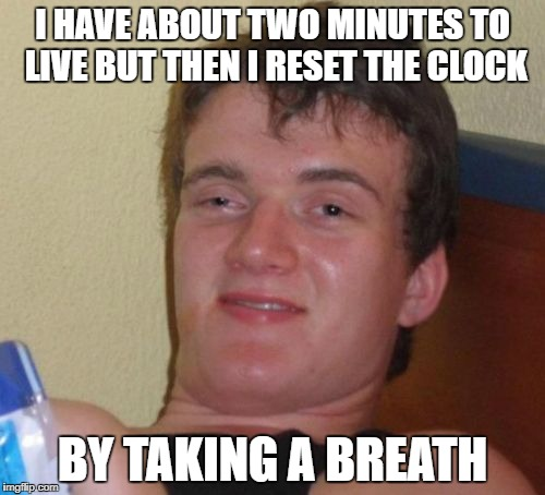 10 Guy Meme | I HAVE ABOUT TWO MINUTES TO LIVE BUT THEN I RESET THE CLOCK BY TAKING A BREATH | image tagged in memes,10 guy | made w/ Imgflip meme maker