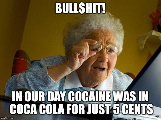 Grandma Finds The Internet Meme | BULL$HIT! IN OUR DAY COCAINE WAS IN COCA COLA FOR JUST 5 CENTS | image tagged in memes,grandma finds the internet | made w/ Imgflip meme maker