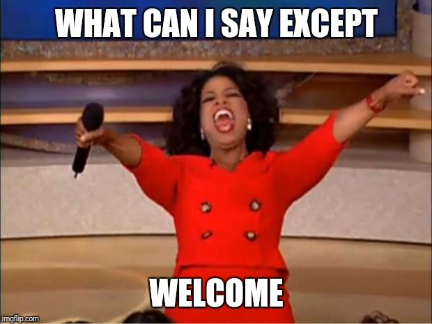 WHAT CAN I SAY EXCEPT WELCOME | image tagged in memes,oprah you get a | made w/ Imgflip meme maker