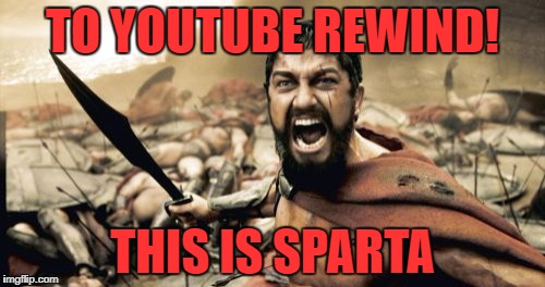 Sparta Leonidas Meme | TO YOUTUBE REWIND! THIS IS SPARTA | image tagged in memes,sparta leonidas | made w/ Imgflip meme maker