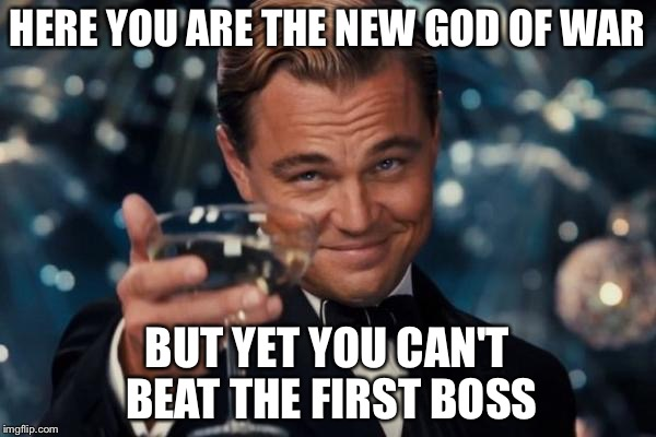 Getting the new game I see  | HERE YOU ARE THE NEW GOD OF WAR BUT YET YOU CAN'T BEAT THE FIRST BOSS | image tagged in memes,leonardo dicaprio cheers | made w/ Imgflip meme maker