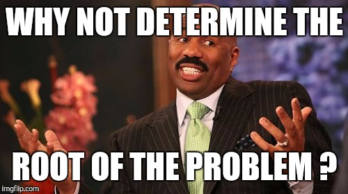 Steve Harvey Meme | WHY NOT DETERMINE THE ROOT OF THE PROBLEM ? | image tagged in memes,steve harvey | made w/ Imgflip meme maker