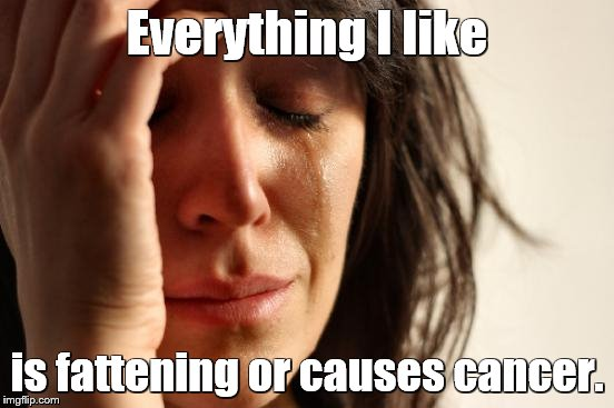 First World Problems Meme | Everything I like is fattening or causes cancer. | image tagged in memes,first world problems | made w/ Imgflip meme maker