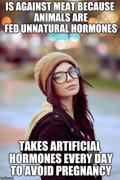 Because it's all about being natural | IS AGAINST MEAT BECAUSE ANIMALS ARE FED UNNATURAL HORMONES TAKES ARTIFICIAL HORMONES EVERY DAY TO AVOID PREGNANCY | image tagged in liberals,feminism,birth control | made w/ Imgflip meme maker