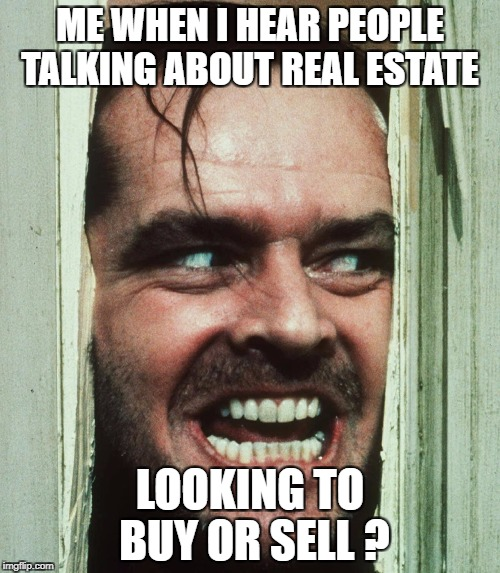 jack nicholson shining | ME WHEN I HEAR PEOPLE TALKING ABOUT REAL ESTATE LOOKING TO BUY OR SELL ? | image tagged in jack nicholson shining | made w/ Imgflip meme maker
