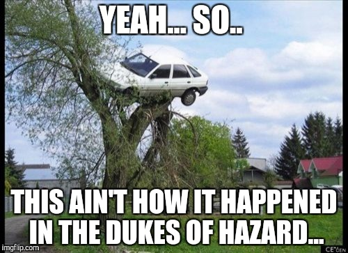 Secure Parking Meme | YEAH... SO.. THIS AIN'T HOW IT HAPPENED IN THE DUKES OF HAZARD... | image tagged in memes,secure parking | made w/ Imgflip meme maker