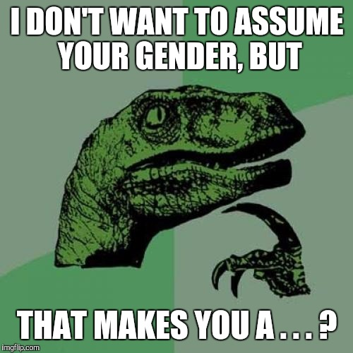 Philosoraptor Meme | I DON'T WANT TO ASSUME YOUR GENDER, BUT THAT MAKES YOU A . . . ? | image tagged in memes,philosoraptor | made w/ Imgflip meme maker