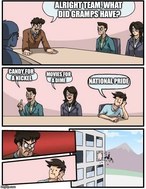 Boardroom Meeting Suggestion Meme | ALRIGHT TEAM, WHAT DID GRAMPS HAVE? CANDY FOR A NICKEL MOVIES FOR A DIME NATIONAL PRIDE | image tagged in memes,boardroom meeting suggestion | made w/ Imgflip meme maker