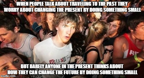 Reverse Butterfly Effect | WHEN PEOPLE TALK ABOUT TRAVELING TO THE PAST THEY WORRY ABOUT CHANGING THE PRESENT BY DOING SOMETHING SMALL BUT BARELY ANYONE IN THE PRESENT | image tagged in memes,sudden clarity clarence | made w/ Imgflip meme maker