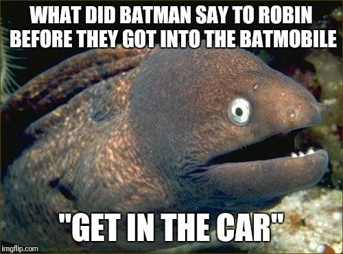 "Bad Joke Eel Meme | WHAT DID BATMAN SAY TO ROBIN BEFORE THEY GOT INTO THE BATMOBILE ""GET IN THE CAR"" 