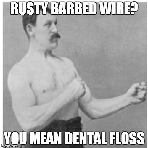 Overly Manly Man Meme | RUSTY BARBED WIRE? YOU MEAN DENTAL FLOSS | image tagged in memes,overly manly man | made w/ Imgflip meme maker