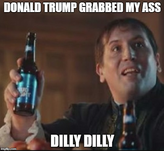 DONALD TRUMP GRABBED MY ASS DILLY DILLY | image tagged in dilly dilly | made w/ Imgflip meme maker