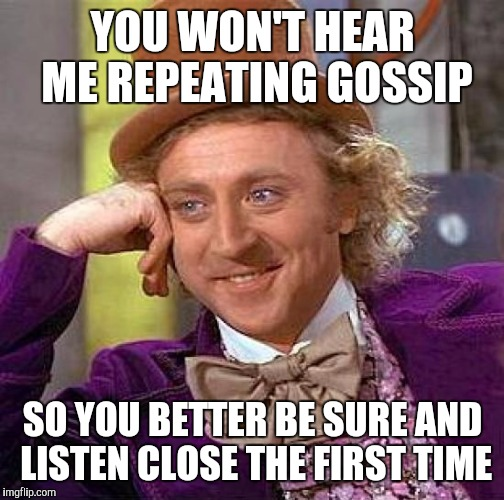 Creepy Condescending Wonka Meme | YOU WON'T HEAR ME REPEATING GOSSIP SO YOU BETTER BE SURE AND LISTEN CLOSE THE FIRST TIME | image tagged in memes,creepy condescending wonka | made w/ Imgflip meme maker