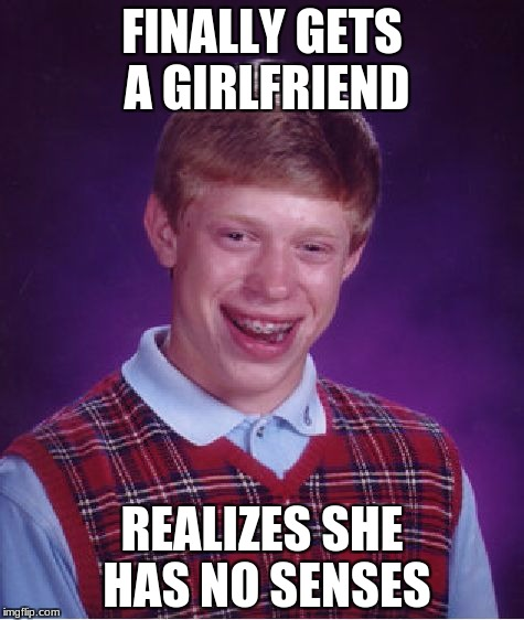 Bad Luck Brian Meme | FINALLY GETS A GIRLFRIEND REALIZES SHE HAS NO SENSES | image tagged in memes,bad luck brian | made w/ Imgflip meme maker