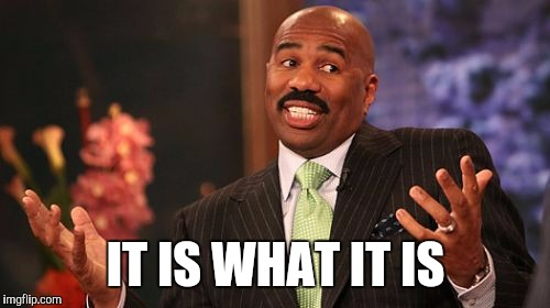 Steve Harvey Meme | IT IS WHAT IT IS | image tagged in memes,steve harvey | made w/ Imgflip meme maker
