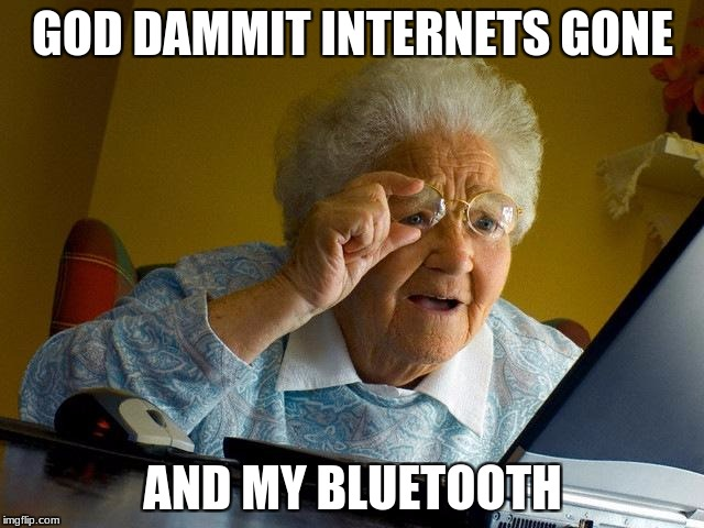 Grandma Finds The Internet Meme | GOD DAMMIT INTERNETS GONE AND MY BLUETOOTH | image tagged in memes,grandma finds the internet | made w/ Imgflip meme maker