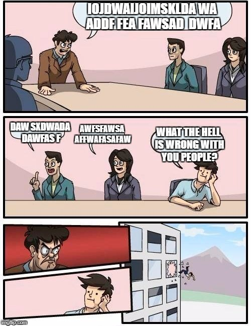 Boardroom Meeting Suggestion Meme | IOJDWAIJOIMSKLDA WA ADDF FEA FAWSAD  DWFA DAW SXDWADA DAWFAS F AWFSFAWSA AFFWAFASAFAW WHAT THE HELL IS WRONG WITH YOU PEOPLE? | image tagged in memes,boardroom meeting suggestion | made w/ Imgflip meme maker