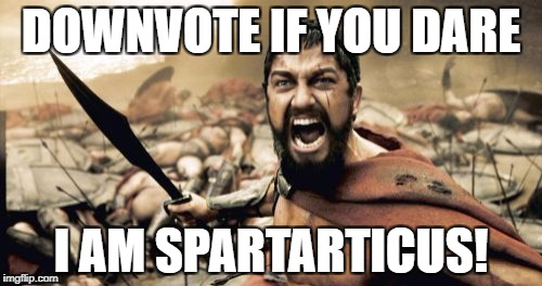 Sparta Leonidas Meme | DOWNVOTE IF YOU DARE I AM SPARTARTICUS! | image tagged in memes,sparta leonidas | made w/ Imgflip meme maker
