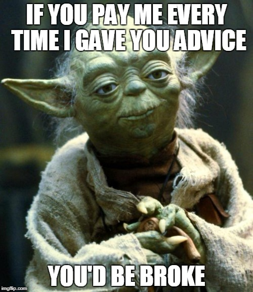 Star Wars Yoda Meme | IF YOU PAY ME EVERY TIME I GAVE YOU ADVICE YOU'D BE BROKE | image tagged in memes,star wars yoda,funny | made w/ Imgflip meme maker