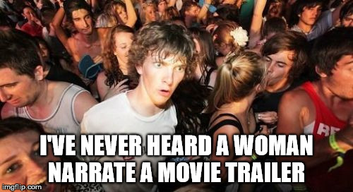 Deep voices only apply | I'VE NEVER HEARD A WOMAN NARRATE A MOVIE TRAILER | image tagged in memes,sudden clarity clarence,sudden realization,movie,stupid | made w/ Imgflip meme maker