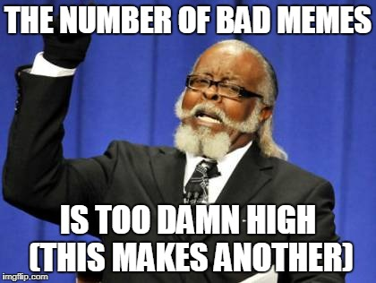Too Damn High Meme | THE NUMBER OF BAD MEMES IS TOO DAMN HIGH (THIS MAKES ANOTHER) | image tagged in memes,too damn high | made w/ Imgflip meme maker