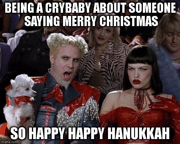 Mugatu So Hot Right Now Meme | BEING A CRYBABY ABOUT SOMEONE SAYING MERRY CHRISTMAS SO HAPPY HAPPY HANUKKAH | image tagged in memes,mugatu so hot right now | made w/ Imgflip meme maker