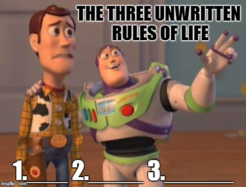 X, X Everywhere | THE THREE UNWRITTEN RULES OF LIFE 1.___ 2.____ 3._____ | image tagged in memes,x,x everywhere,x x everywhere | made w/ Imgflip meme maker