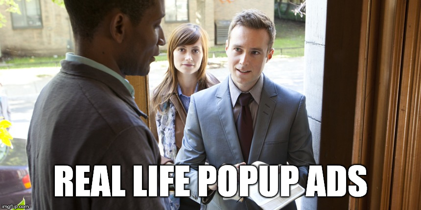 Popup ads everywhere  | REAL LIFE POPUP ADS | image tagged in jehovah's,ads,memes,real life,stupid | made w/ Imgflip meme maker