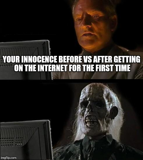 Ill Just Wait Here Meme | YOUR INNOCENCE BEFORE VS AFTER GETTING ON THE INTERNET FOR THE FIRST TIME | image tagged in memes,ill just wait here | made w/ Imgflip meme maker