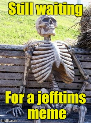 Waiting Skeleton Meme | Still waiting For a jefftims meme | image tagged in memes,waiting skeleton | made w/ Imgflip meme maker