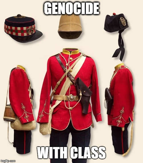 with class | GENOCIDE WITH CLASS | image tagged in british empire uniform,memes | made w/ Imgflip meme maker