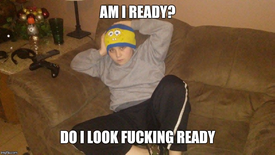 Are you ready | AM I READY? DO I LOOK F**KING READY | image tagged in are you ready kid | made w/ Imgflip meme maker