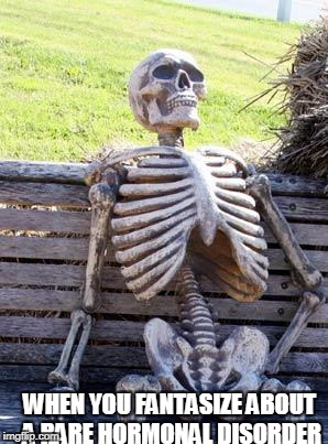 Waiting Skeleton Meme | WHEN YOU FANTASIZE ABOUT A RARE HORMONAL DISORDER | image tagged in memes,waiting skeleton | made w/ Imgflip meme maker