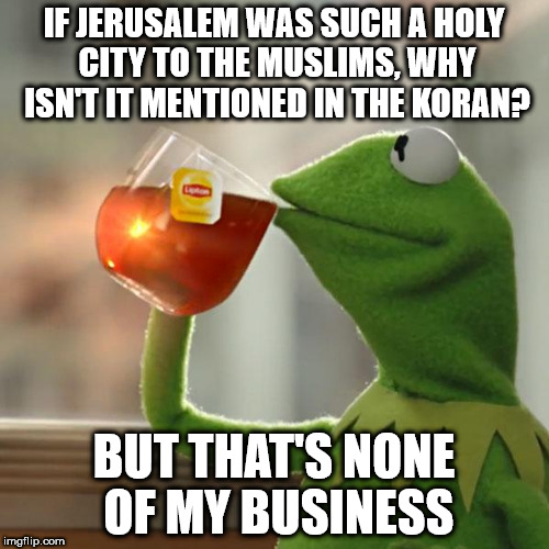 But Thats None Of My Business Meme | IF JERUSALEM WAS SUCH A HOLY CITY TO THE MUSLIMS, WHY ISN'T IT MENTIONED IN THE KORAN? BUT THAT'S NONE OF MY BUSINESS | image tagged in memes,but thats none of my business,kermit the frog | made w/ Imgflip meme maker