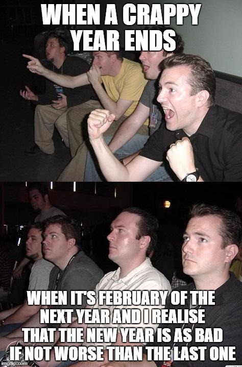 The Light At The End Of The Tunnel Is The Headlights Of The Oncoming Train | WHEN A CRAPPY YEAR ENDS WHEN IT'S FEBRUARY OF THE NEXT YEAR AND I REALISE THAT THE NEW YEAR IS AS BAD IF NOT WORSE THAN THE LAST ONE | image tagged in reaction guys,happy new year | made w/ Imgflip meme maker