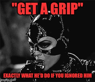 """GET A GRIP"" EXACTLY WHAT HE'D DO IF YOU IGNORED HIM 