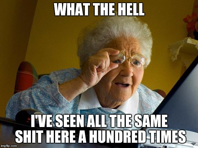 Grandma Finds The Internet Meme | WHAT THE HELL I'VE SEEN ALL THE SAME SHIT HERE A HUNDRED TIMES | image tagged in memes,grandma finds the internet | made w/ Imgflip meme maker