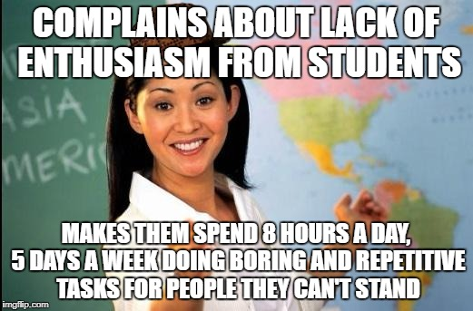 Now Why Does That Sound Familiar... | COMPLAINS ABOUT LACK OF ENTHUSIASM FROM STUDENTS MAKES THEM SPEND 8 HOURS A DAY, 5 DAYS A WEEK DOING BORING AND REPETITIVE TASKS FOR PEOPLE  | image tagged in unhelpful teacher,scumbag | made w/ Imgflip meme maker