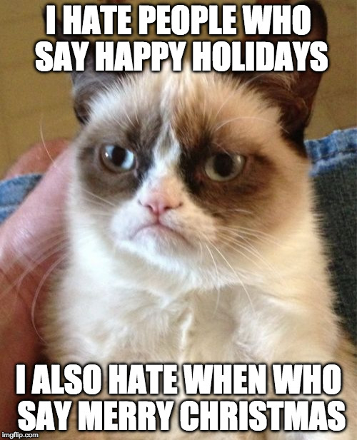 Grumpy Cat Meme | I HATE PEOPLE WHO SAY HAPPY HOLIDAYS I ALSO HATE WHEN WHO SAY MERRY CHRISTMAS | image tagged in memes,grumpy cat,happy birthday,happy holidays,merry christmas | made w/ Imgflip meme maker